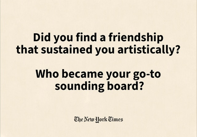 """""""Did you find a friendship that sustained you artistically?"""""""