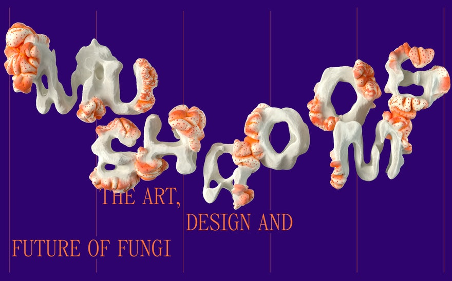 Mushrooms: The Art, Design and Future of Fungi_HERO